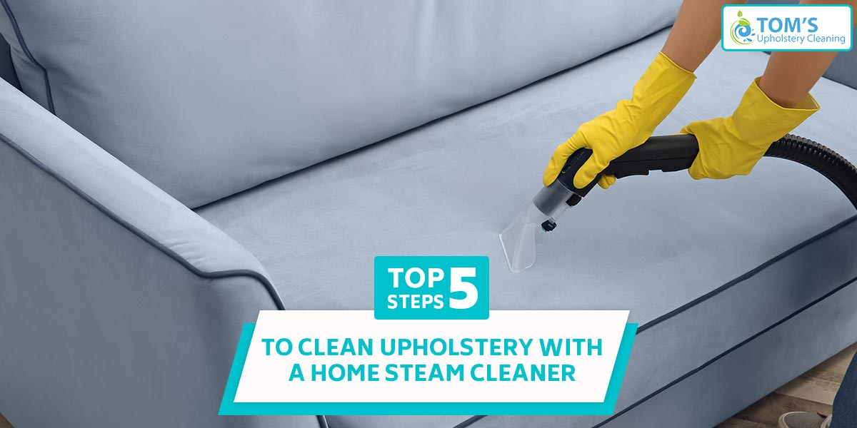 5 Steps To Clean Upholstery With A Home Steam Cleaner