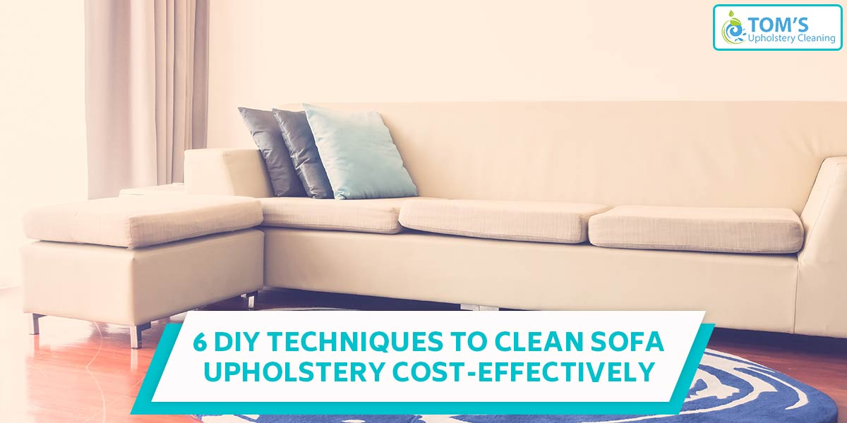 6 DIY Techniques to Clean Sofa Upholstery Cost-Effectively