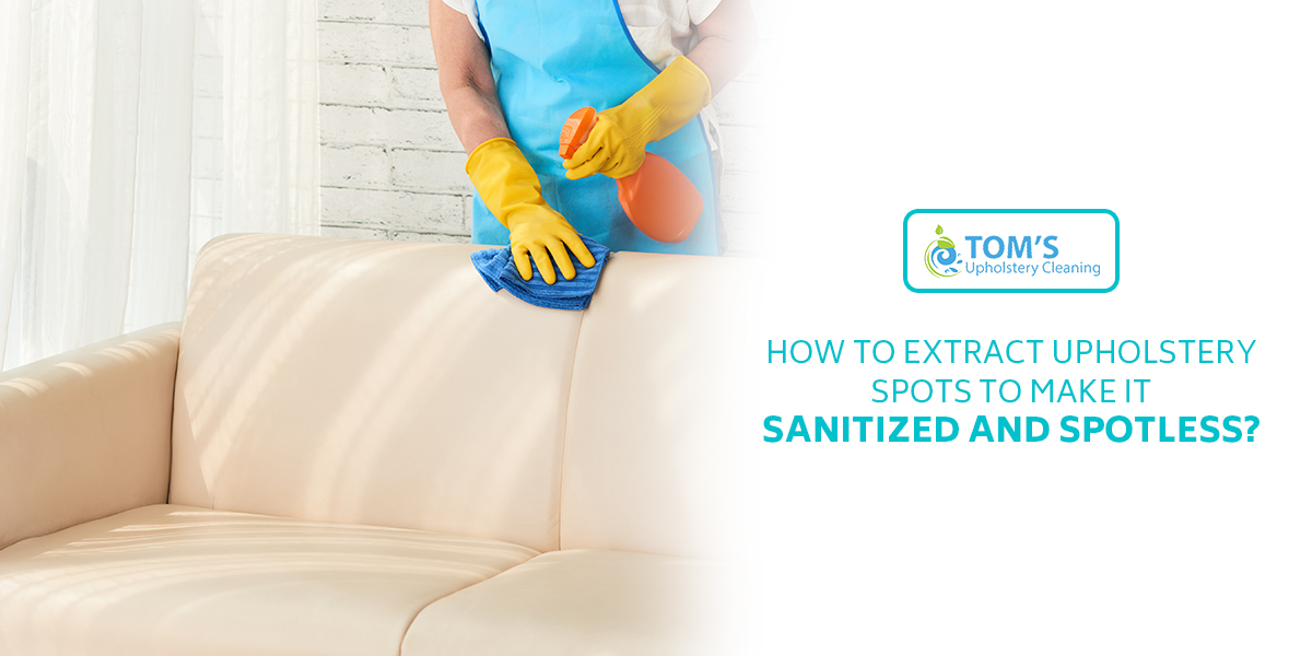 How to Extract Upholstery Spots to Make it Sanitized and Spotless?